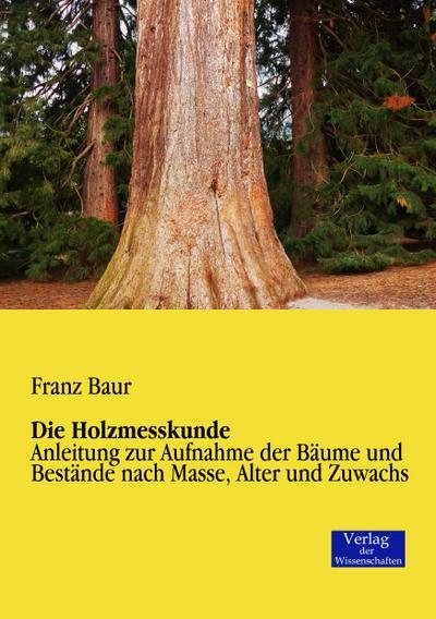 Die Holzmesskunde : Anleitung zur Aufnahme der Bäume und Bestände nach Masse, Alter und Zuwachs - Franz Baur