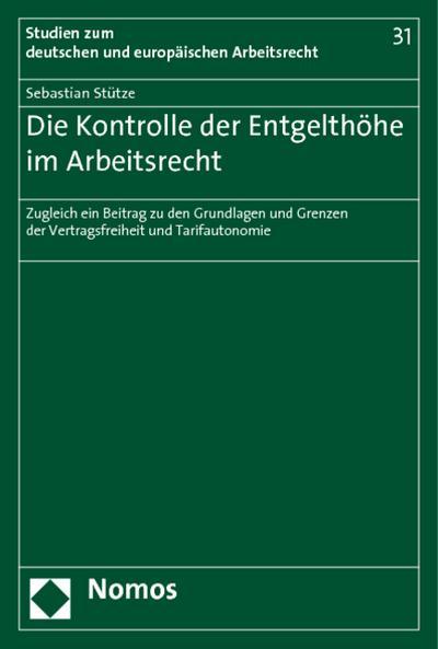 Die Kontrolle der Entgelthöhe im Arbeitsrecht : Zugleich ein Beitrag zu den Grundlagen und Grenzen der Vertragsfreiheit und Tarifautonomie - Sebastian Stütze