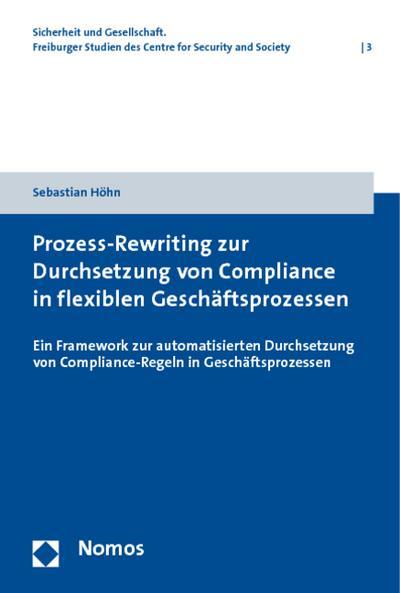 Prozess-Rewriting zur Durchsetzung von Compliance in flexiblen Geschäftsprozessen : Ein Framework zur automatisierten Durchsetzung von Compliance-Regeln in Geschäftsprozessen - Sebastian Höhn