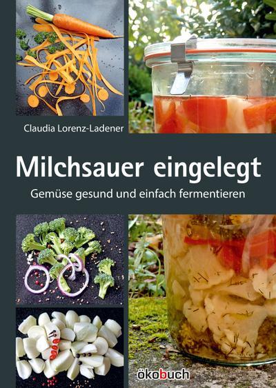 Milchsauer eingelegt : Gemüse gesund und schnell: Claudia Lorenz-Ladener