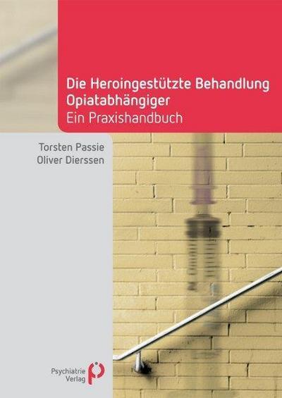 Die Heroingestützte Behandlung Opiatabhängiger : Handbuch für die Praxis - Torsten Passie