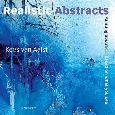 Realistic Abstracts : Painting Abstracts Based on What You See - Kees van Aalst