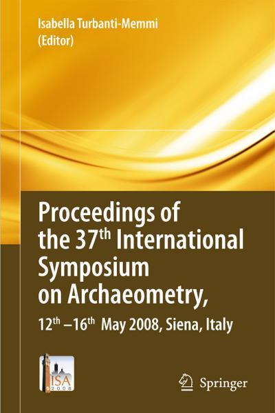 Proceedings of the 37. International Symposium on Archaeometry : 12. - 16. May 2008, Siena, Italy - Isabella Turbanti-Memmi