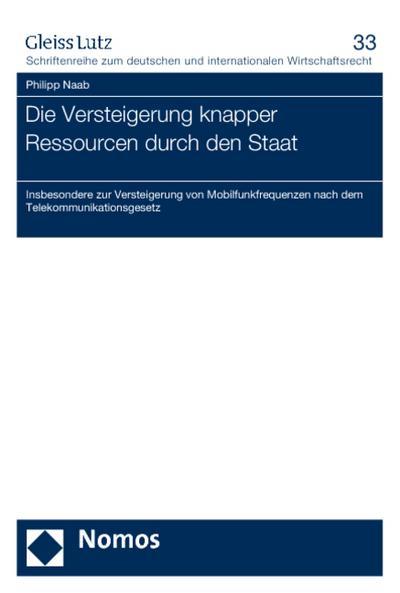 Die Versteigerung knapper Ressourcen durch den Staat : Insbesondere zur Versteigerung von Mobilfunkfrequenzen nach dem Telekommunikationsgesetz - Philipp Naab