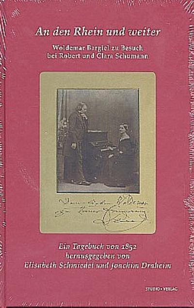 An den Rhein und weiter. Woldemar Bargiel zu Besuch bei Robert und Clara Schumann : Ein Tagebuch von 1852 - Woldemar Bargiel