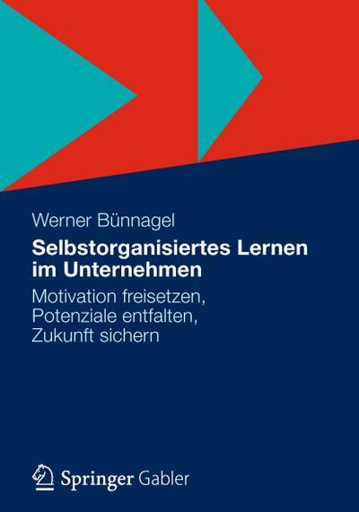 Selbstorganisiertes Lernen im Unternehmen : Motivation freisetzen, Potenziale entfalten, Zukunft sichern - Werner Bünnagel