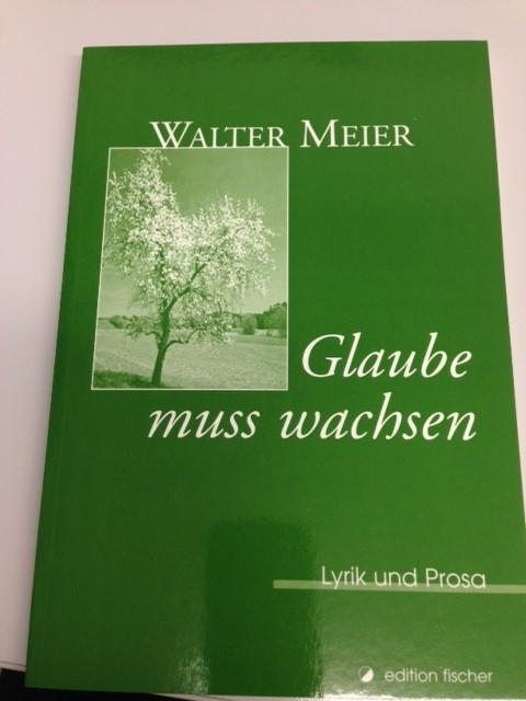 Glaube muss wachsen : Lyrik und Prosa - Walter Meier