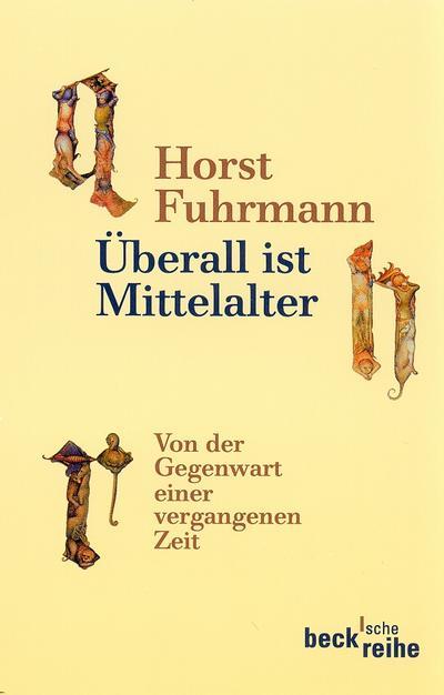 Überall ist Mittelalter : Von der Gegenwart einer vergangenen Zeit - Horst Fuhrmann