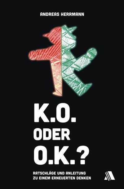 K.O. oder O.K.? : Ratschläge & Anleitungen zu einem erneuerten Denken - Andreas Herrmann