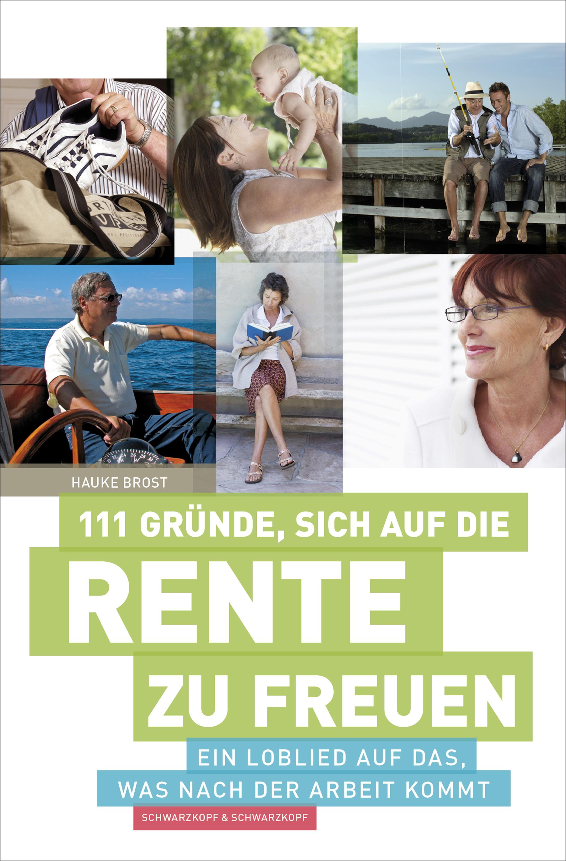 111 Gründe, sich auf die Rente zu freuen : Ein Loblied auf das, was nach der Arbeit kommt - Hauke Brost