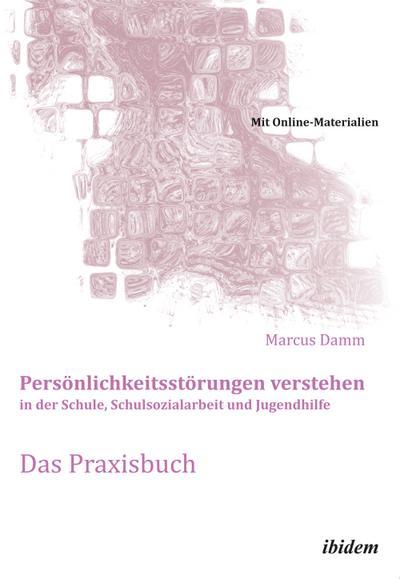 Persönlichkeitsstörungen verstehen in der Schule, Schulsozialarbeit und Jugendhilfe. Das Praxisbuch : Mit Online-Materialien - Marcus Damm