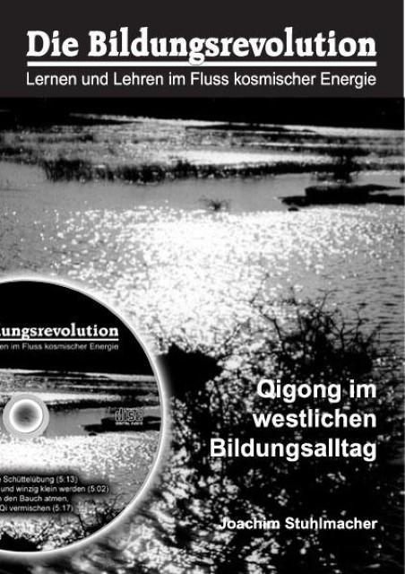 Die Bildungsrevolution. Lernen und Lehren im Fluss kosmischer Energien : Qigong im westlichen Bildungsalltag - Joachim Stuhlmacher