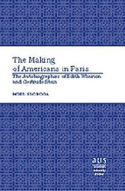 The Making of Americans in Paris : The Autobiographies of Edith Wharton and Gertrude Stein - Noel Sloboda