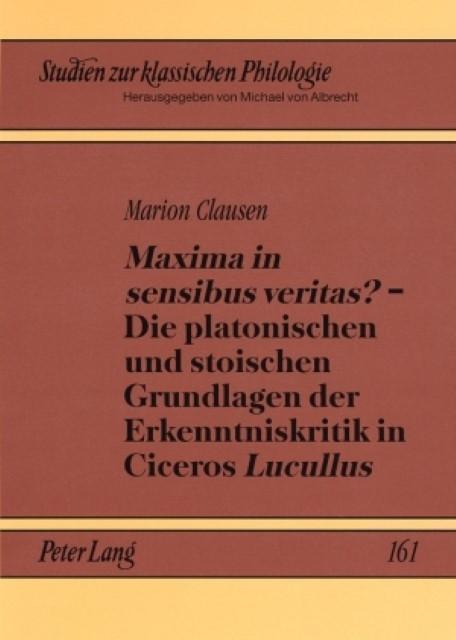 Maxima in sensibus veritas? - Die platonischen und stoischen Grundlagen der Erkenntniskritik in Ciceros Lucullus - Marion Clausen