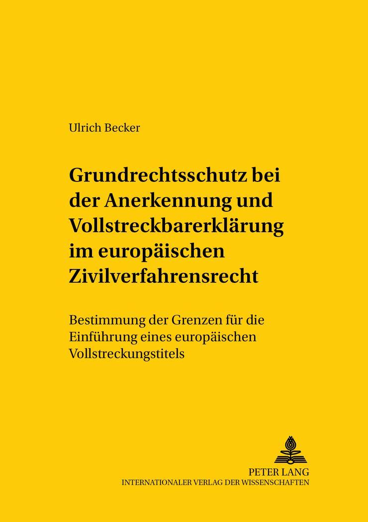 Grundrechtsschutz bei der Anerkennung und Vollstreckbarerklärung im europäischen Zivilverfahrensrecht : Bestimmung der Grenzen für die Einführung eines europäischen Vollstreckungstitels - Ulrich Becker