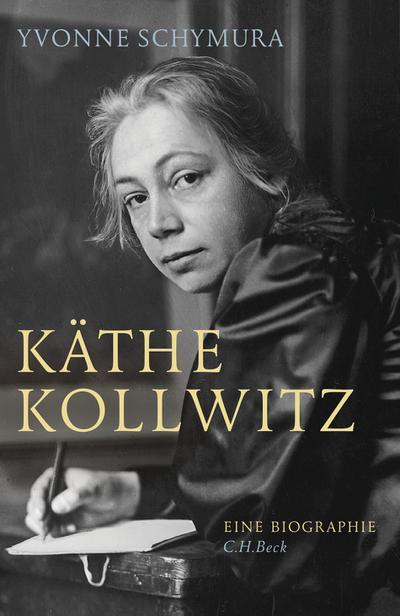 Käthe Kollwitz : Die Liebe, der Krieg und die Kunst - Yvonne Schymura