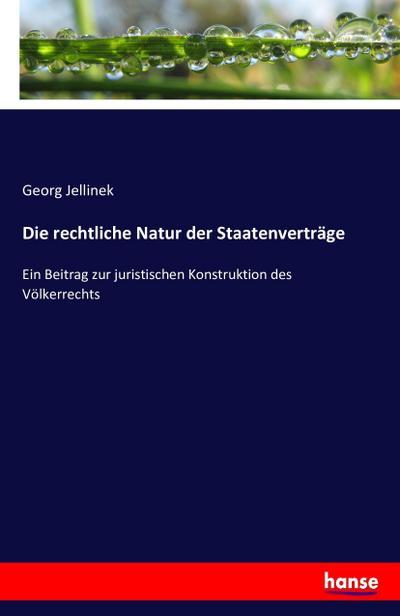 Die rechtliche Natur der Staatenverträge : Ein Beitrag zur juristischen Konstruktion des Völkerrechts - Georg Jellinek