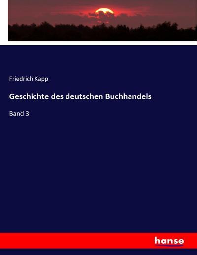 Geschichte des deutschen Buchhandels : Band 3: Friedrich Kapp