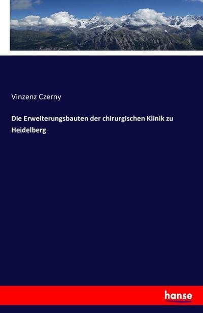 Die Erweiterungsbauten der chirurgischen Klinik zu Heidelberg: Vinzenz Czerny