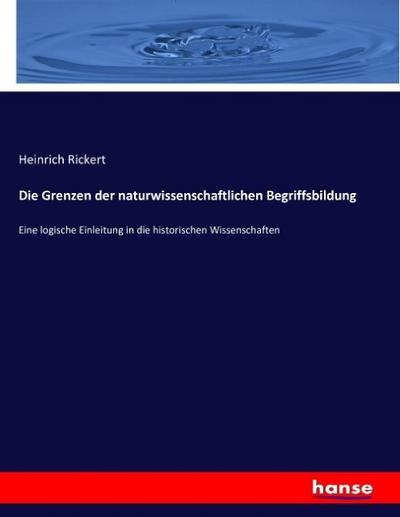 Die Grenzen der naturwissenschaftlichen Begriffsbildung : Eine: Heinrich Rickert