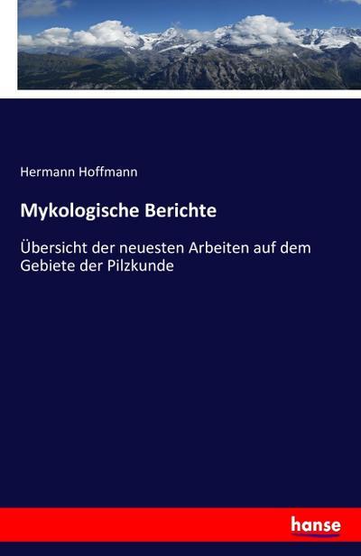 Mykologische Berichte : Übersicht der neuesten Arbeiten auf dem Gebiete der Pilzkunde - Hermann Hoffmann