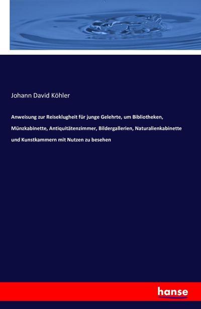 Anweisung zur Reiseklugheit für junge Gelehrte, um: Johann David Köhler