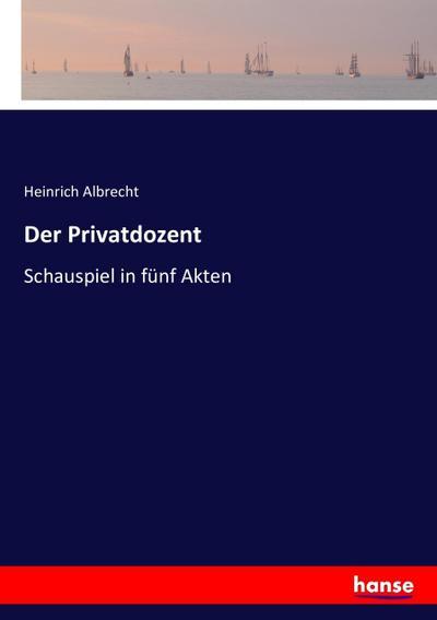 Der Privatdozent : Schauspiel in fünf Akten: Heinrich Albrecht