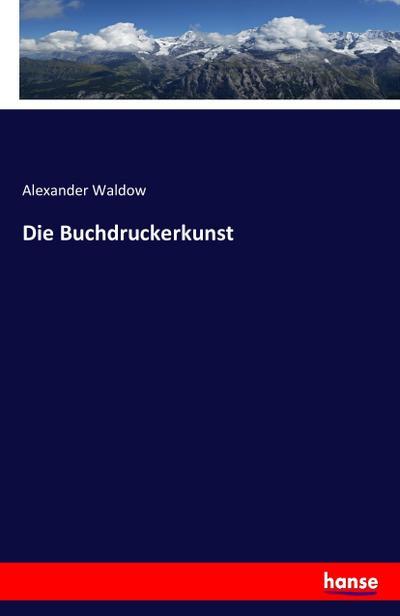 Die Buchdruckerkunst: Alexander Waldow