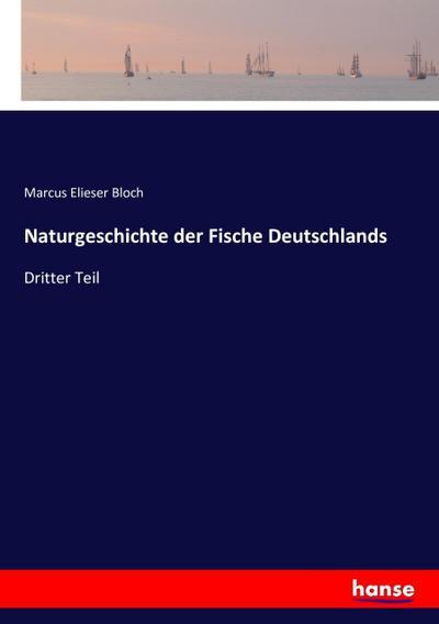Naturgeschichte der Fische Deutschlands : Dritter Teil: Marcus Elieser Bloch