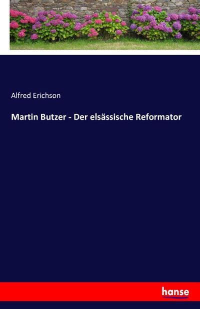 Martin Butzer - Der elsässische Reformator: Alfred Erichson