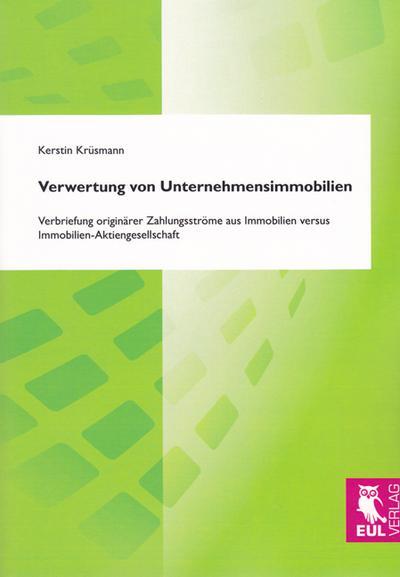 Verwertung von Unternehmensimmobilien : Verbriefung originärer Zahlungsströme aus Immobilien versus Immobilien-Aktiengesellschaft - Kerstin Krüsmann