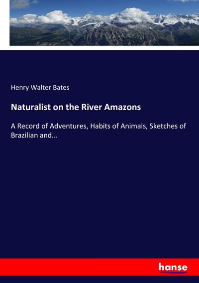 Naturalist on the River Amazons : A: Henry Walter Bates