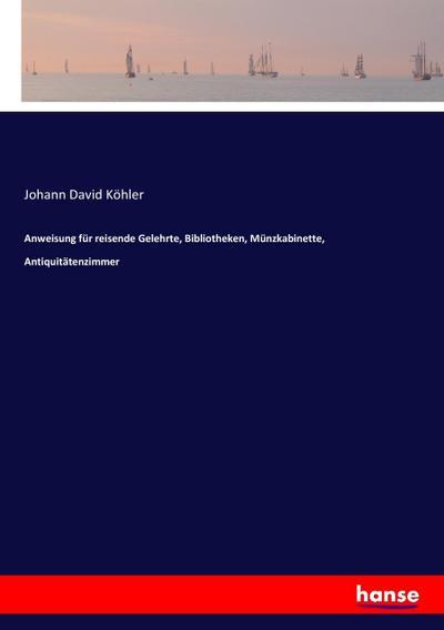 Anweisung für reisende Gelehrte, Bibliotheken, Münzkabinette, Antiquitätenzimmer: Johann David Köhler