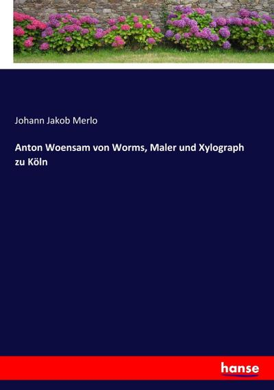 anton woensam von worms maler und xylograph zu k ln von johann jakob merlo hansebooks feb 2017. Black Bedroom Furniture Sets. Home Design Ideas