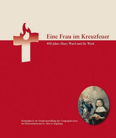Eine Frau im Kreuzfeuer : 400 Jahre Mary Ward und ihr Werk - Karl Pörnbacher