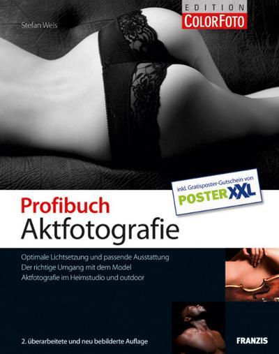 Profibuch Aktfotografie : Optimale Lichtsetzung und passende Ausstattung ; der richtige Umgang mit dem Model ; Aktfotografie im Heimstudio und outdoor - Stefan Weis