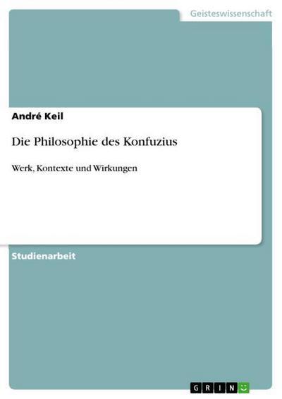 Die Philosophie des Konfuzius: Werk, Kontexte und Wirkungen : Werk, Kontexte und Wirkungen - André Keil