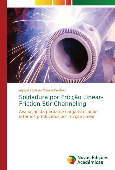 Soldadura por Fricção Linear- Friction Stir Channeling : Avaliação da perda de carga em canais internos produzidos por fricção linear - Agnelo Ladislau Mayala Cardoso
