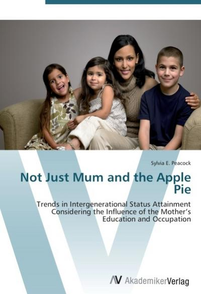 9783639407112 - Sylvia E. Peacock: Not Just Mum and the Apple Pie : Trends in Intergenerational Status Attainment Considering the Influence of the Mother's Education and Occupation - Książki