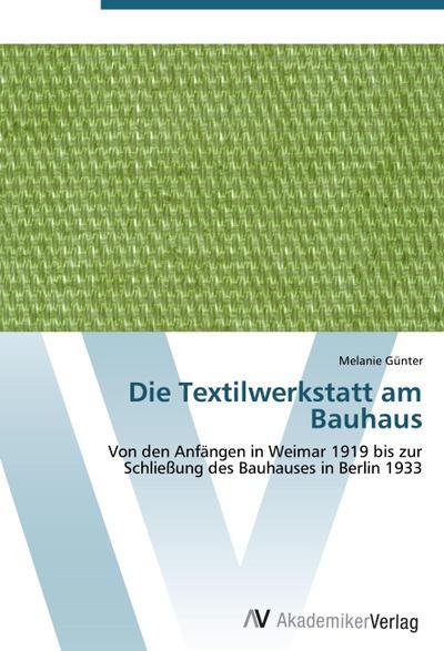 Die Textilwerkstatt am Bauhaus : Von den Anfängen in Weimar 1919 bis zur Schließung des Bauhauses in Berlin 1933 - Melanie Günter
