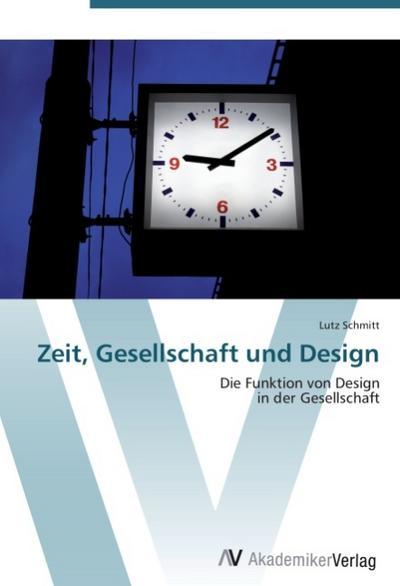 9783639407082 - Lutz Schmitt: Zeit, Gesellschaft und Design : Die Funktion von Design in der Gesellschaft - Kitabu