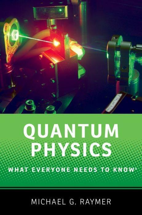 Quantum Physics : What Everyone Needs to: Michael Raymer