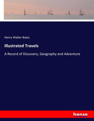 Illustrated Travels : A Record of Discovery,: Henry Walter Bates