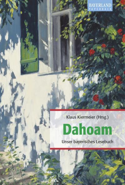 Dahoam : Unser bayerisches Lesebuch: Klaus Kiermeier