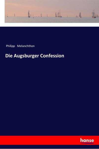 Die Augsburger Confession: Philipp Melanchthon