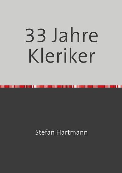 33 Jahre Kleriker : Entwicklungen, Brüche und: Stefan Hartmann