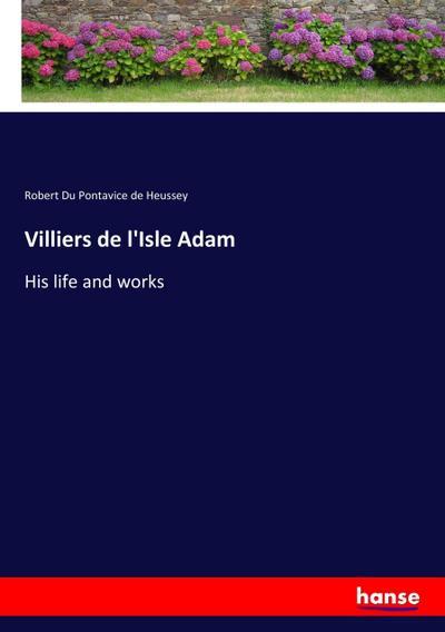 Villiers de l'Isle Adam : His life and works - Robert Du Pontavice De Heussey