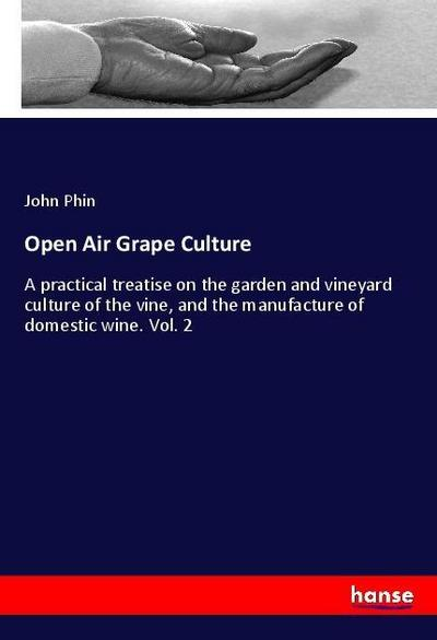 Open Air Grape Culture : A practical treatise on the garden and vineyard culture of the vine, and the manufacture of domestic wine. Vol. 2 - John Phin