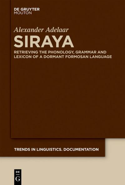 Siraya : Retrieving the Phonology, Grammar and Lexicon of a Dormant Formosan Language - Alexander Adelaar