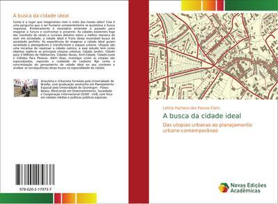 A busca da cidade ideal : Das utopias urbanas ao planejamento urbano contemporâneo - Letícia Pacheco dos Passos Claro